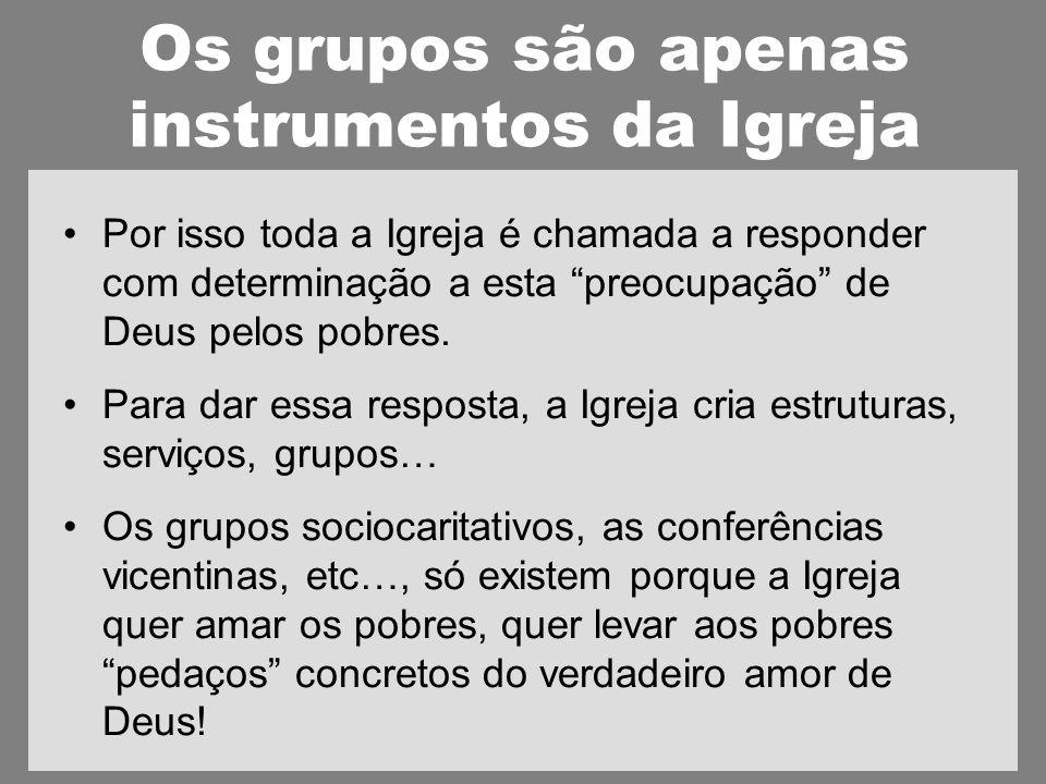 Os grupos são apenas instrumentos da Igreja Por isso toda a Igreja é chamada a responder com determinação a esta preocupação de Deus pelos pobres.