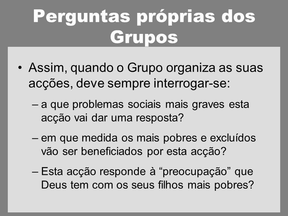 Perguntas próprias dos Grupos Assim, quando o Grupo organiza as suas acções, deve sempre interrogar-se: –a que problemas sociais mais graves esta acção vai dar uma resposta.