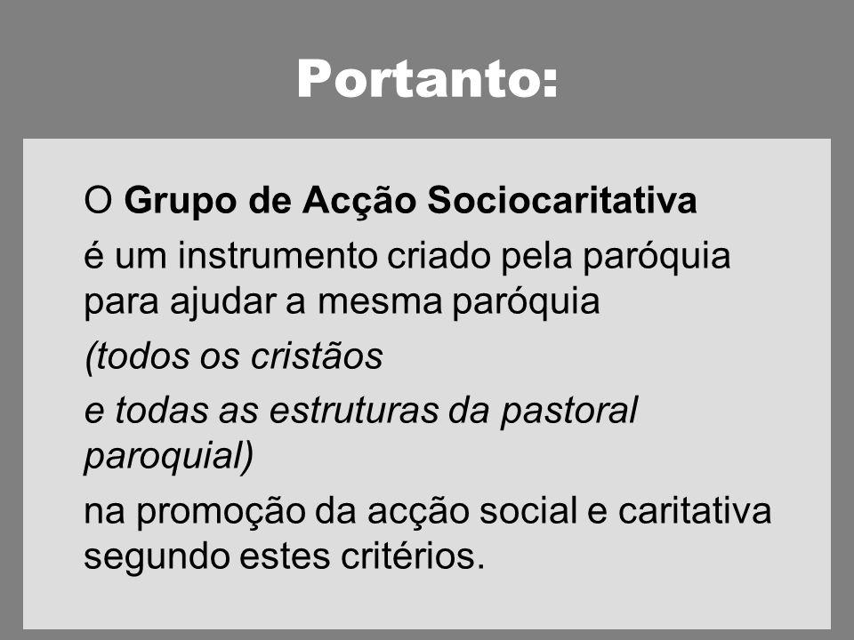 Portanto: O Grupo de Acção Sociocaritativa é um instrumento criado pela paróquia para ajudar a mesma paróquia (todos os cristãos e todas as estruturas da pastoral paroquial) na promoção da acção social e caritativa segundo estes critérios.