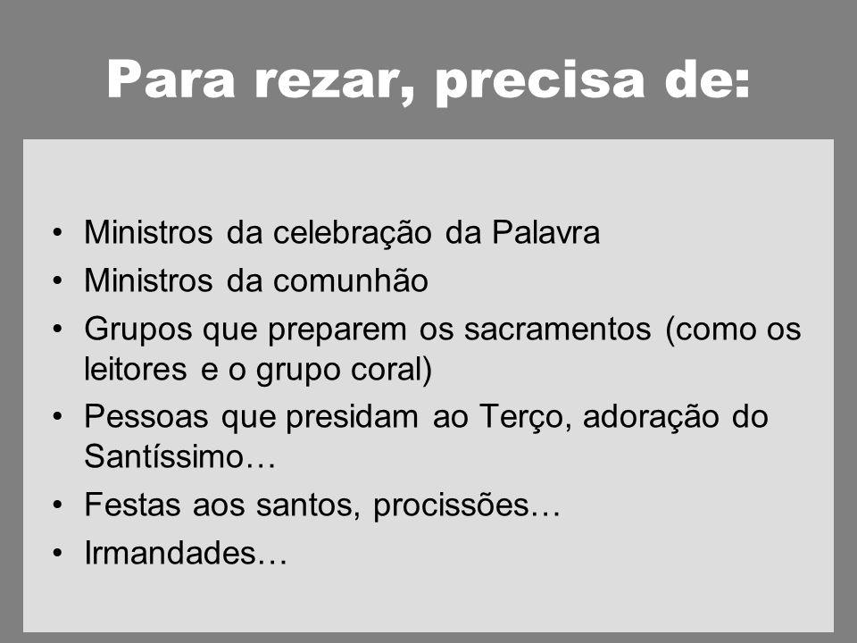 Para rezar, precisa de: Ministros da celebração da Palavra Ministros da comunhão Grupos que preparem os sacramentos (como os leitores e o grupo coral) Pessoas que presidam ao Terço, adoração do Santíssimo… Festas aos santos, procissões… Irmandades…