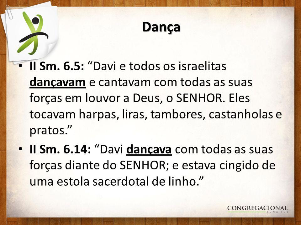 Dança II Sm. 6.5: Davi e todos os israelitas dançavam e cantavam com todas as suas forças em louvor a Deus, o SENHOR. Eles tocavam harpas, liras, tamb