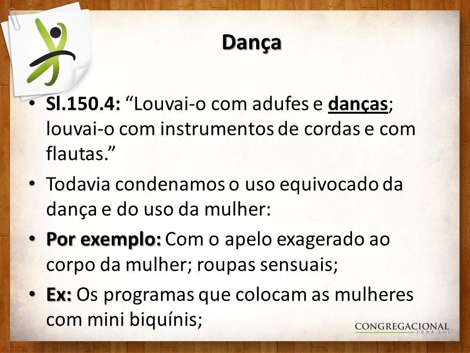 Dança Sl.150.4: Louvai-o com adufes e danças; louvai-o com instrumentos de cordas e com flautas. Todavia condenamos o uso equivocado da dança e do uso