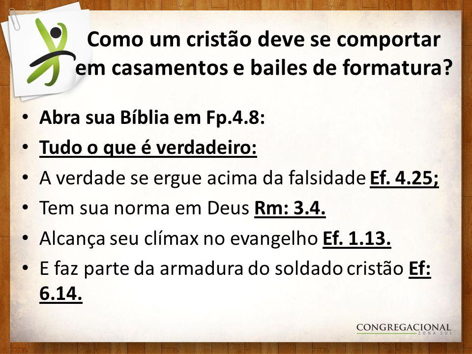 Abra sua Bíblia em Fp.4.8: Tudo o que é verdadeiro: A verdade se ergue acima da falsidade Ef. 4.25; Tem sua norma em Deus Rm: 3.4. Alcança seu clímax