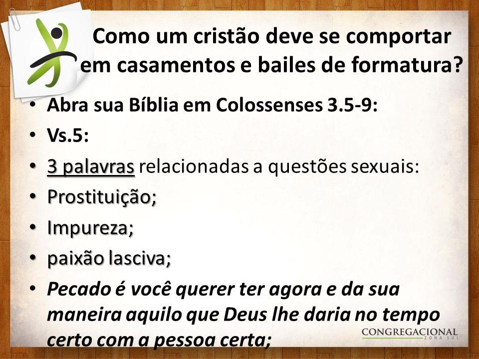 Como um cristão deve se comportar em casamentos e bailes de formatura? Abra sua Bíblia em Colossenses 3.5-9: Vs.5: 3 palavras 3 palavras relacionadas