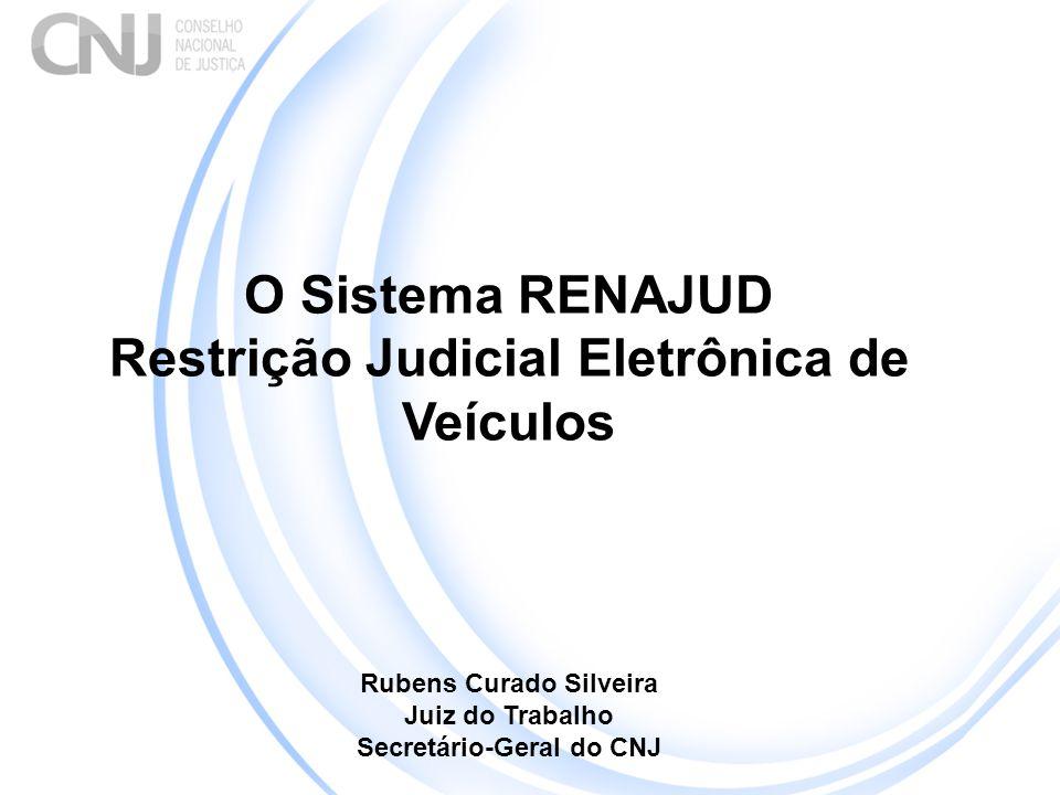 O Sistema RENAJUD Restrição Judicial Eletrônica de Veículos Rubens Curado Silveira Juiz do Trabalho Secretário-Geral do CNJ