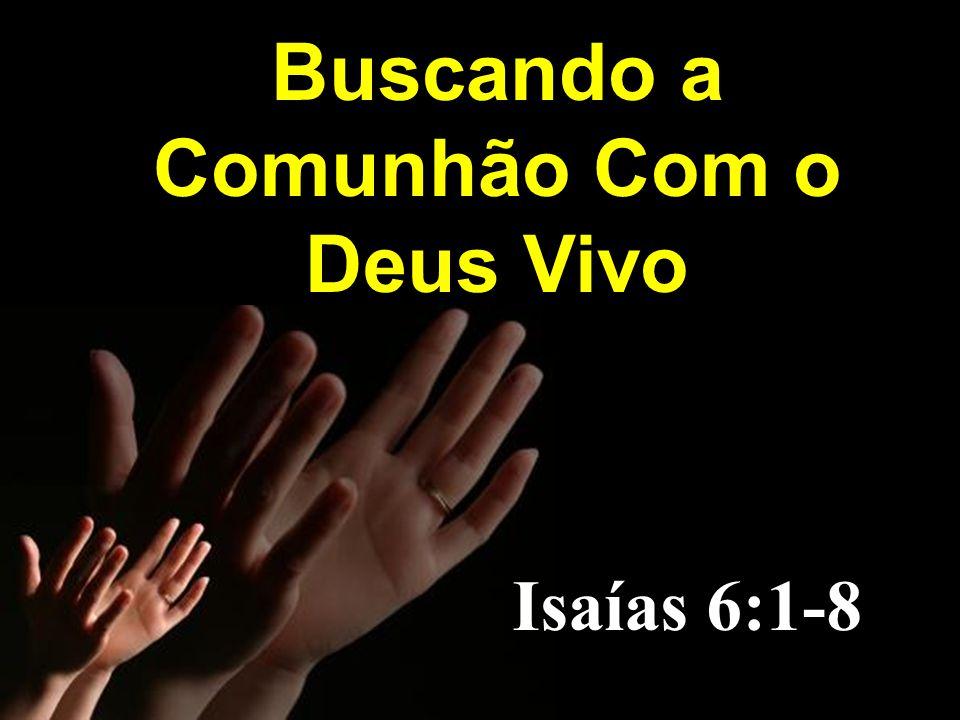 Buscando a Comunhão Com o Deus Vivo Isaías 6:1-8