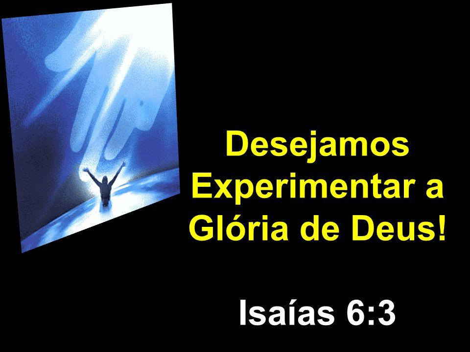 Desejamos Experimentar a Glória de Deus! Isaías 6:3