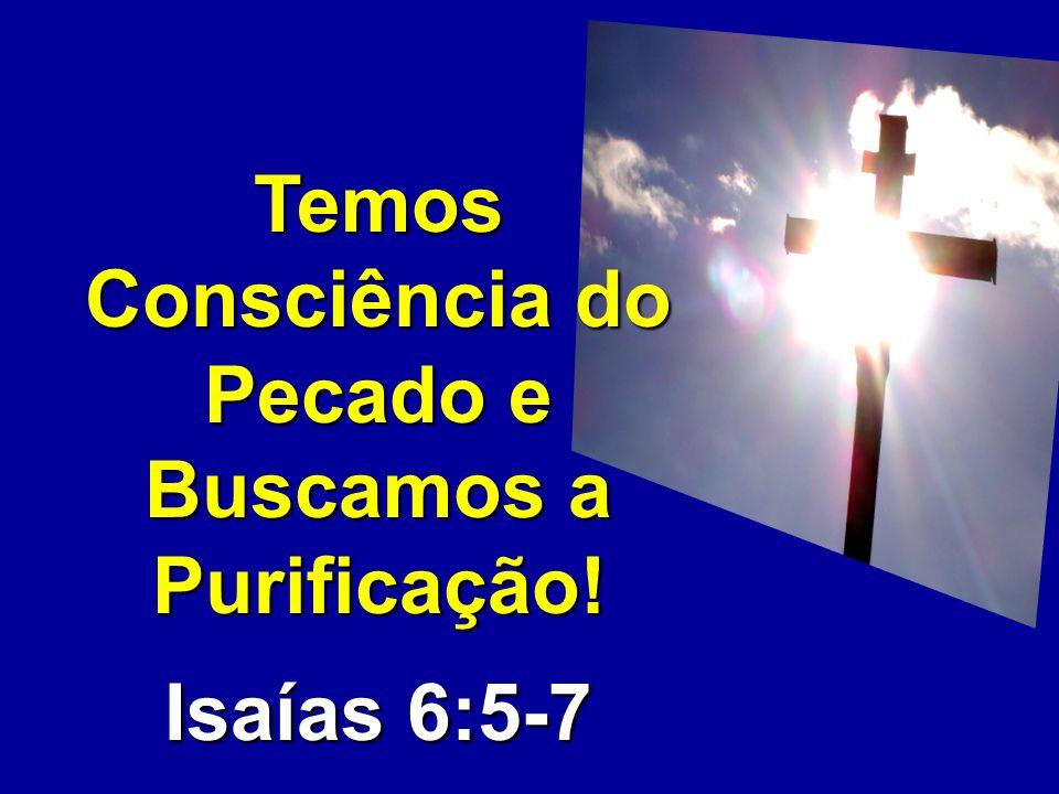 Temos Consciência do Pecado e Buscamos a Purificação! Isaías 6:5-7
