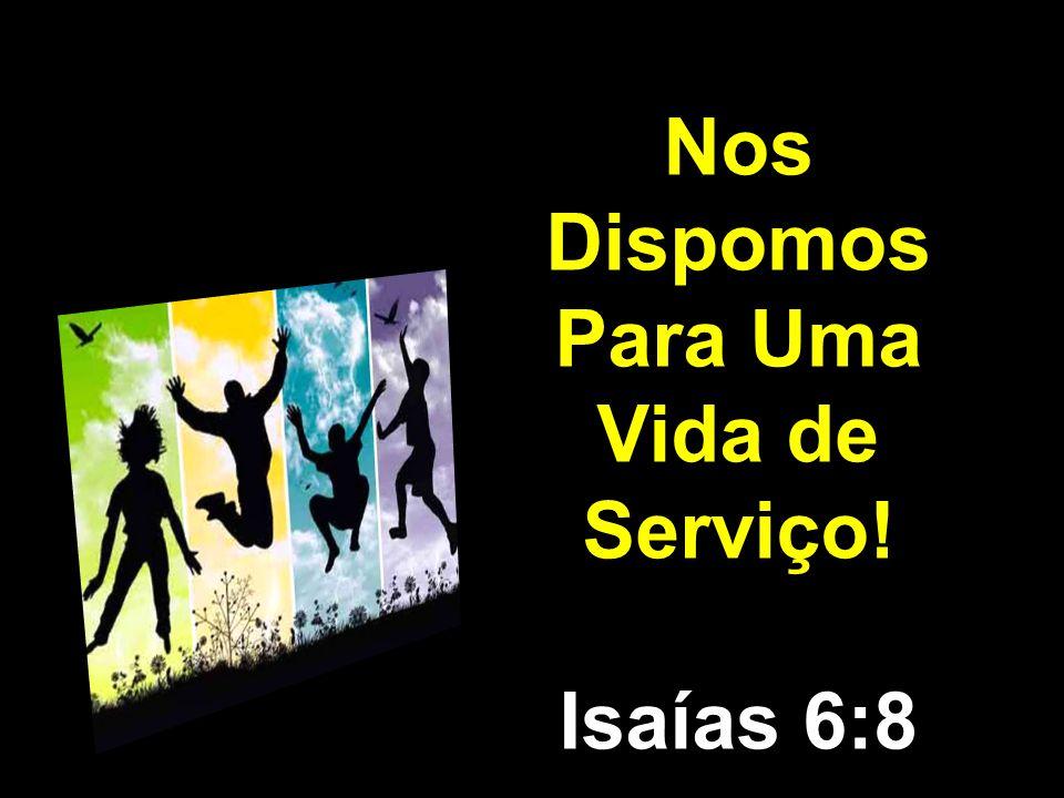 Nos Dispomos Para Uma Vida de Serviço! Isaías 6:8