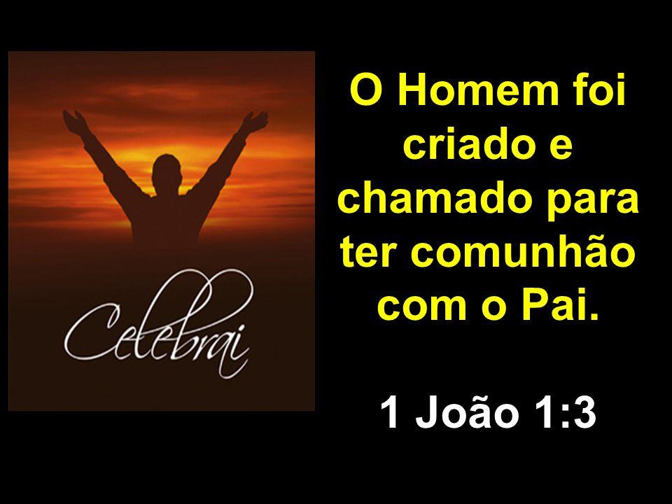 O Homem foi criado e chamado para ter comunhão com o Pai. 1 João 1:3