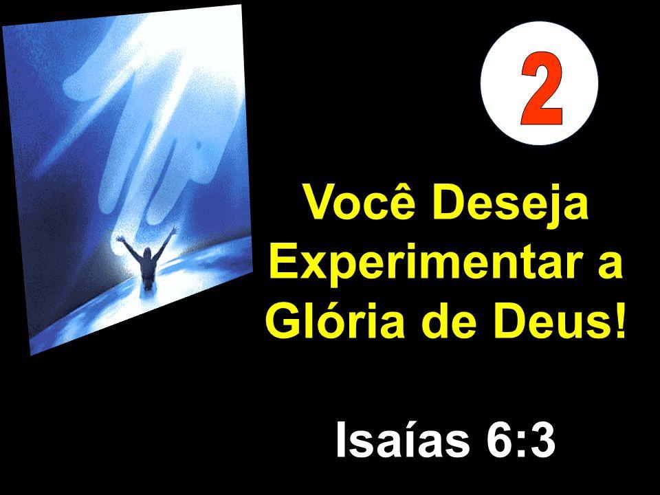 Você Deseja Experimentar a Glória de Deus! Isaías 6:3