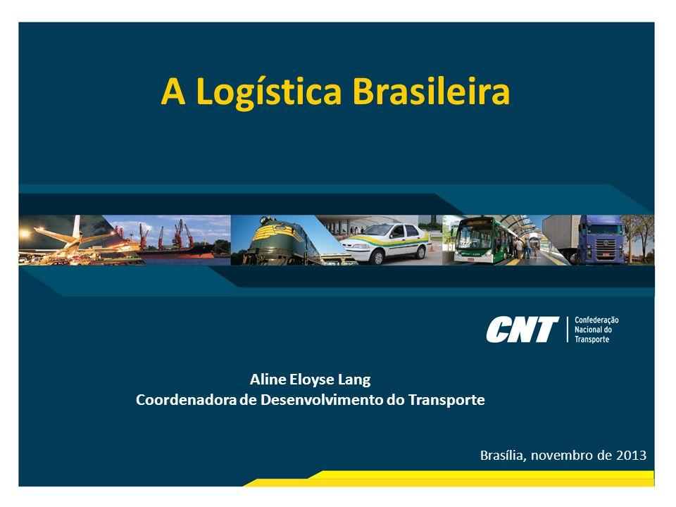 Brasília, novembro de 2013 A Logística Brasileira Aline Eloyse Lang Coordenadora de Desenvolvimento do Transporte