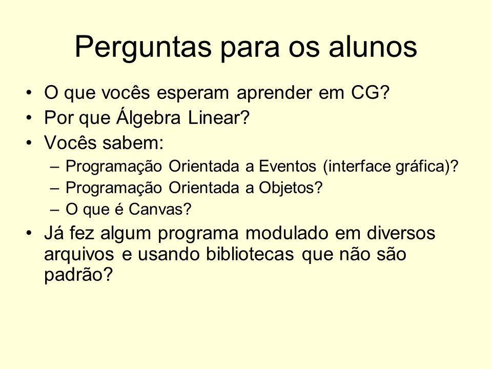 Perguntas para os alunos O que vocês esperam aprender em CG? Por que Álgebra Linear? Vocês sabem: –Programação Orientada a Eventos (interface gráfica)