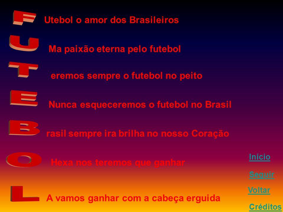 Utebol o amor dos Brasileiros Ma paixão eterna pelo futebol eremos sempre o futebol no peito Nunca esqueceremos o futebol no Brasil rasil sempre ira brilha no nosso Coração Hexa nos teremos que ganhar A vamos ganhar com a cabeça erguida Seguir Voltar Créditos Início
