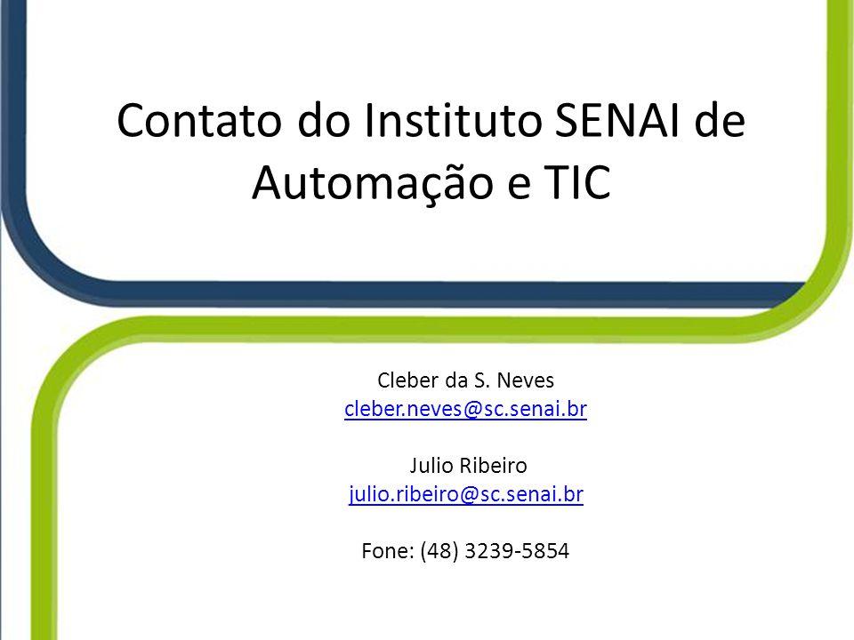 Contato do Instituto SENAI de Automação e TIC Cleber da S. Neves cleber.neves@sc.senai.br Julio Ribeiro julio.ribeiro@sc.senai.br Fone: (48) 3239-5854