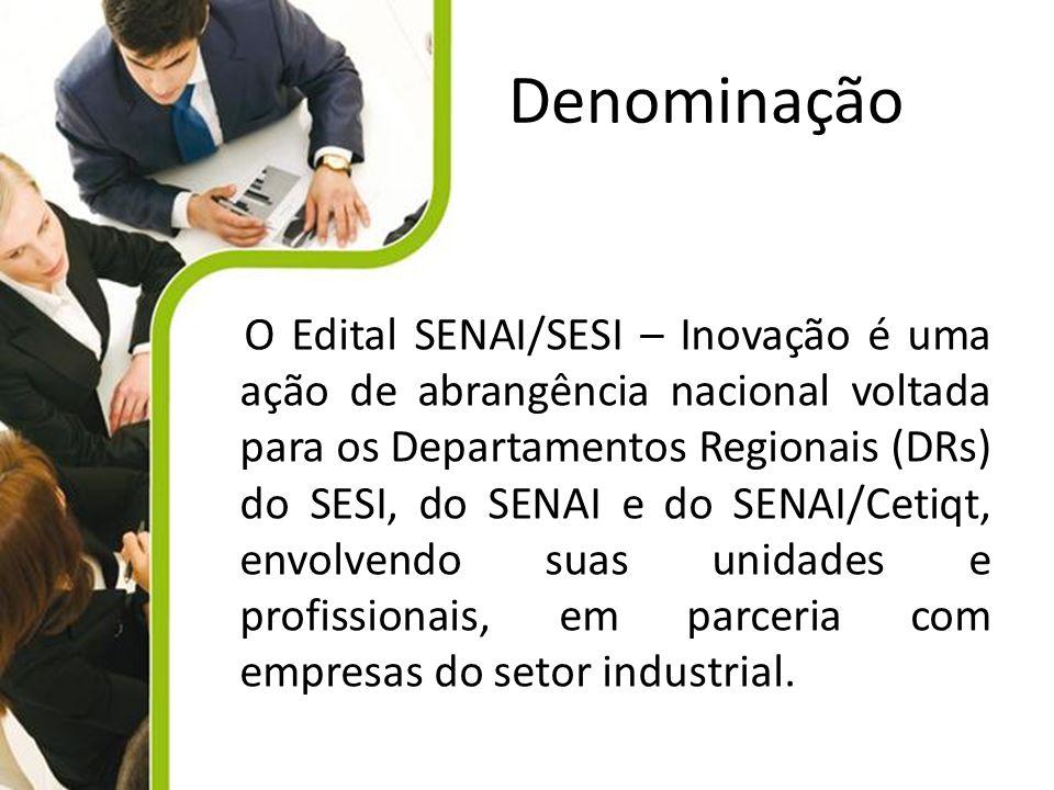 Denominação O Edital SENAI/SESI – Inovação é uma ação de abrangência nacional voltada para os Departamentos Regionais (DRs) do SESI, do SENAI e do SEN
