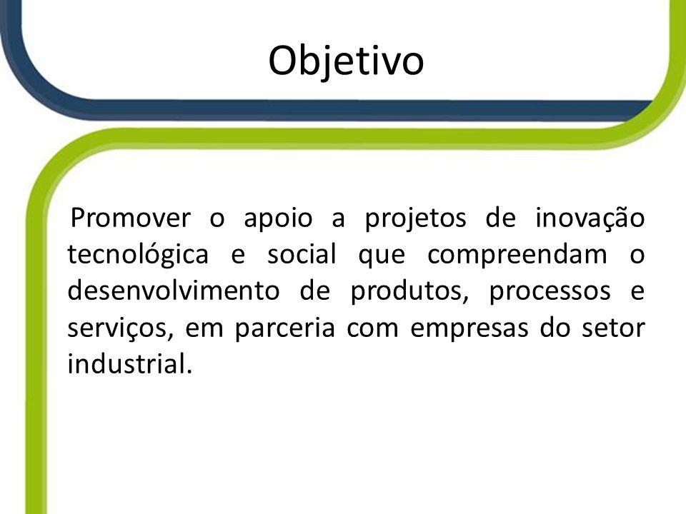 Objetivo Promover o apoio a projetos de inovação tecnológica e social que compreendam o desenvolvimento de produtos, processos e serviços, em parceria