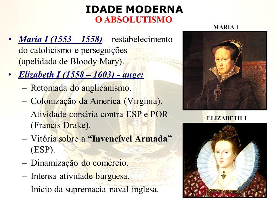 IDADE MODERNA O ABSOLUTISMO Maria I (1553 – 1558) – restabelecimento do catolicismo e perseguições (apelidada de Bloody Mary). Elizabeth I (1558 – 160