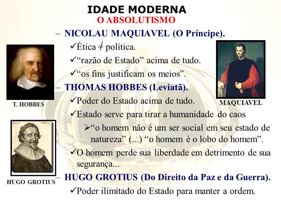 IDADE MODERNA O ABSOLUTISMO –NICOLAU MAQUIAVEL (O Príncipe). Ética = política. razão de Estado acima de tudo. os fins justificam os meios. –THOMAS HOB