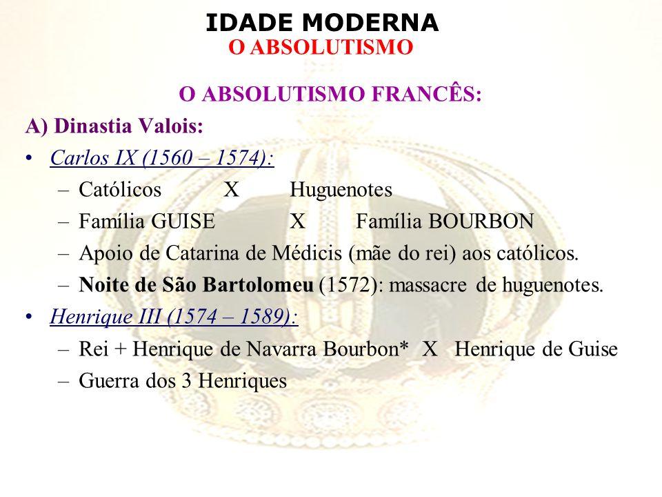IDADE MODERNA O ABSOLUTISMO O ABSOLUTISMO FRANCÊS: A) Dinastia Valois: Carlos IX (1560 – 1574): –Católicos X Huguenotes –Família GUISE XFamília BOURBO