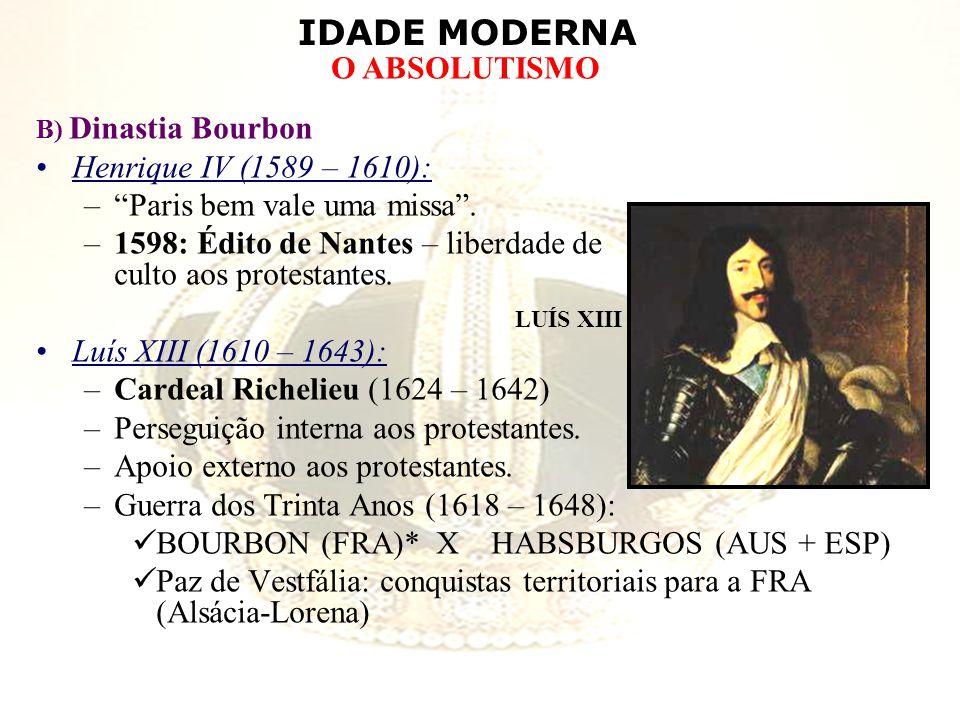 IDADE MODERNA O ABSOLUTISMO B) Dinastia Bourbon Henrique IV (1589 – 1610): –Paris bem vale uma missa. –1598: Édito de Nantes – liberdade de culto aos