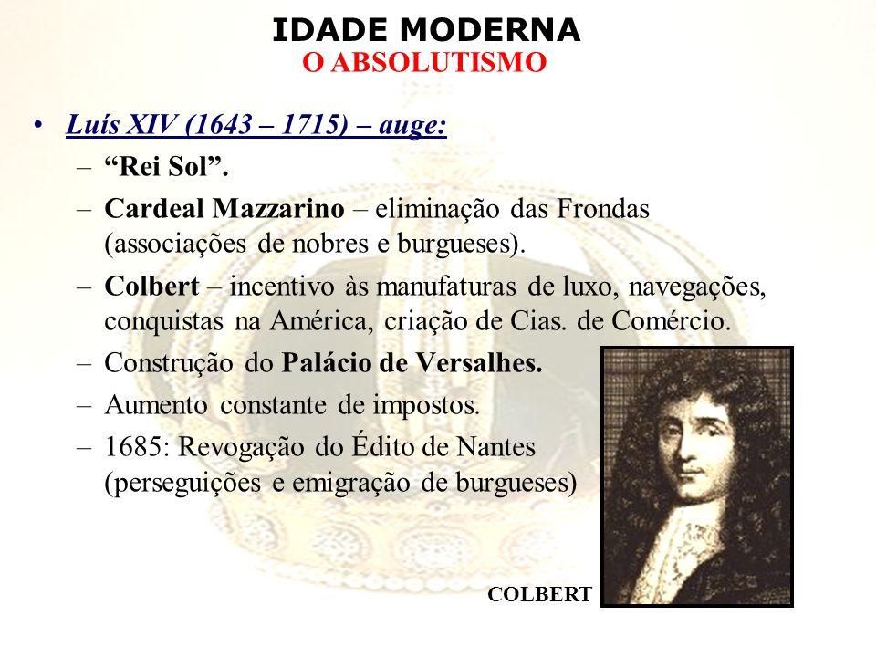 IDADE MODERNA O ABSOLUTISMO Luís XIV (1643 – 1715) – auge: –Rei Sol. –Cardeal Mazzarino – eliminação das Frondas (associações de nobres e burgueses).