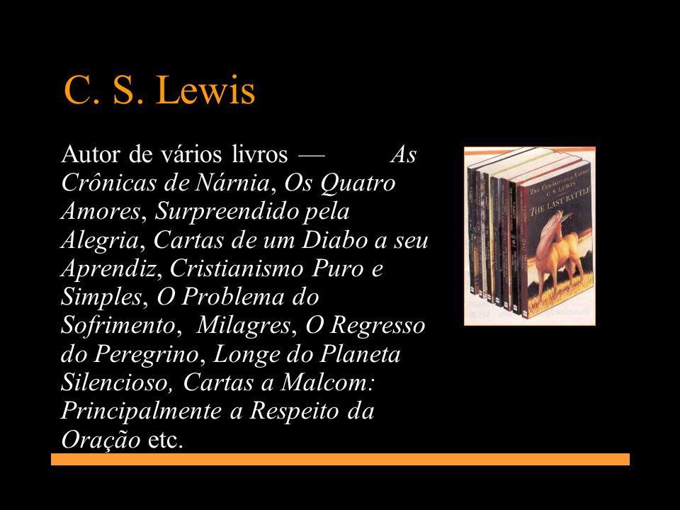 C. S. Lewis Autor de vários livros As Crônicas de Nárnia, Os Quatro Amores, Surpreendido pela Alegria, Cartas de um Diabo a seu Aprendiz, Cristianismo