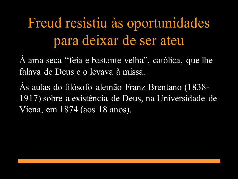 Freud resistiu às oportunidades para deixar de ser ateu À ama-seca feia e bastante velha, católica, que lhe falava de Deus e o levava à missa. Às aula