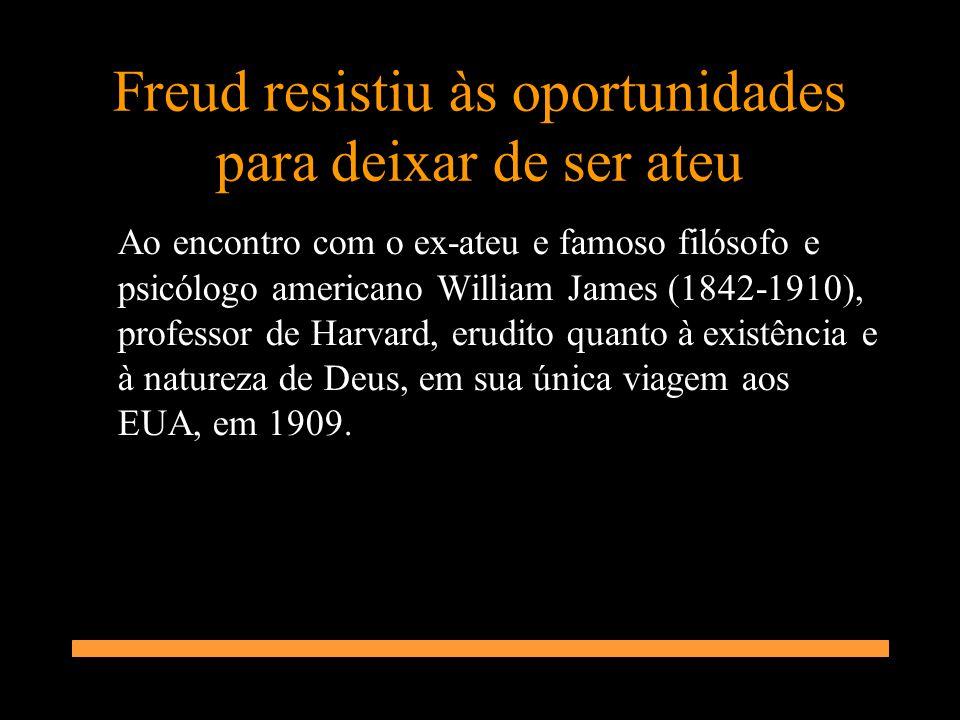 Freud resistiu às oportunidades para deixar de ser ateu Ao encontro com o ex-ateu e famoso filósofo e psicólogo americano William James (1842-1910), p