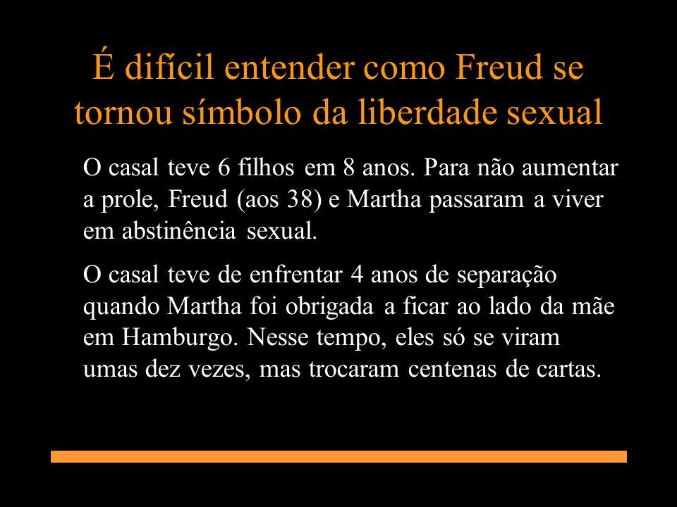 É difícil entender como Freud se tornou símbolo da liberdade sexual O casal teve 6 filhos em 8 anos. Para não aumentar a prole, Freud (aos 38) e Marth