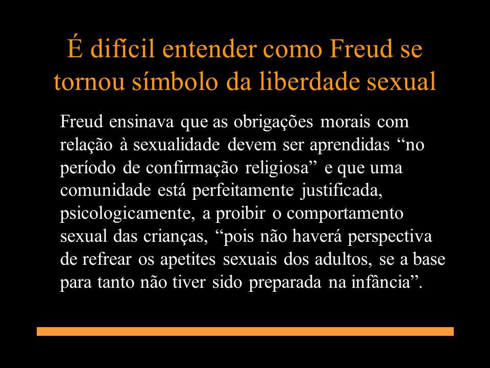 É difícil entender como Freud se tornou símbolo da liberdade sexual Freud ensinava que as obrigações morais com relação à sexualidade devem ser aprend