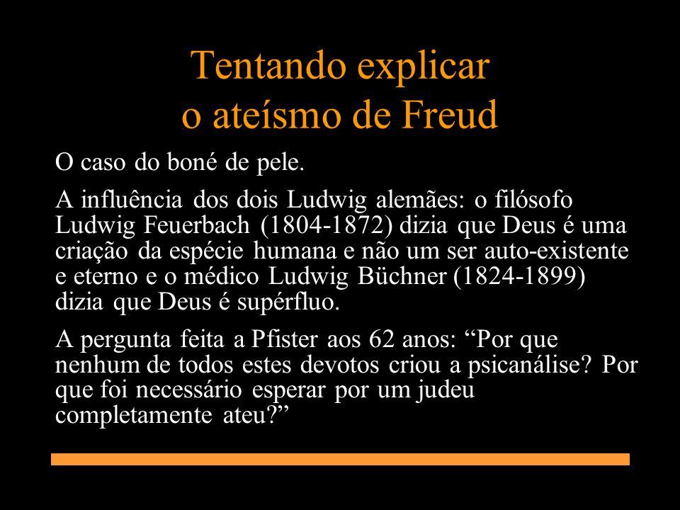 Tentando explicar o ateísmo de Freud O caso do boné de pele. A influência dos dois Ludwig alemães: o filósofo Ludwig Feuerbach (1804-1872) dizia que D