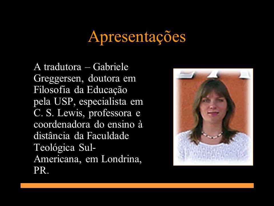 Apresentações A tradutora – Gabriele Greggersen, doutora em Filosofia da Educação pela USP, especialista em C. S. Lewis, professora e coordenadora do