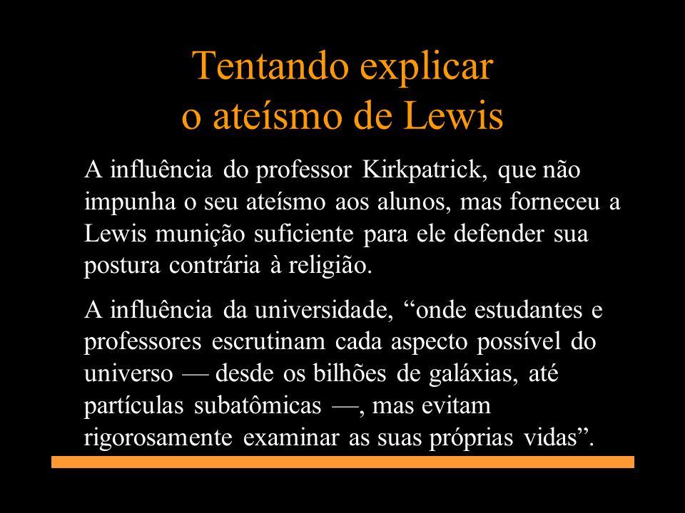 Tentando explicar o ateísmo de Lewis A influência do professor Kirkpatrick, que não impunha o seu ateísmo aos alunos, mas forneceu a Lewis munição suf