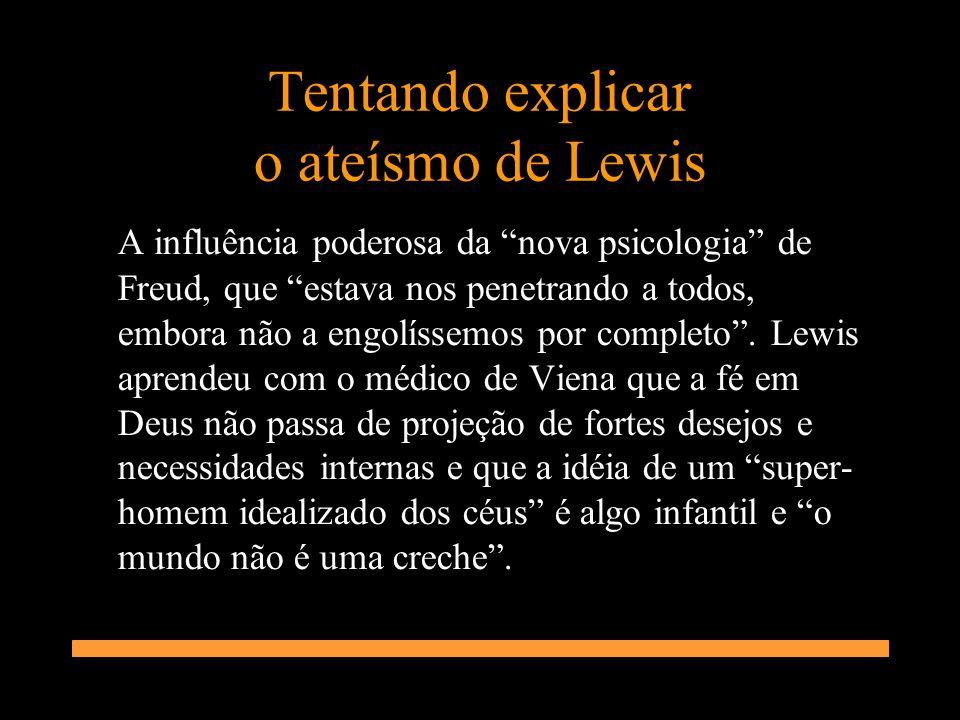 Tentando explicar o ateísmo de Lewis A influência poderosa da nova psicologia de Freud, que estava nos penetrando a todos, embora não a engolíssemos p