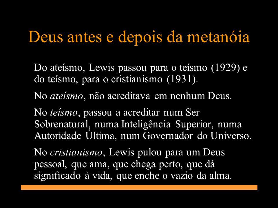 Deus antes e depois da metanóia Do ateísmo, Lewis passou para o teísmo (1929) e do teísmo, para o cristianismo (1931). No ateísmo, não acreditava em n