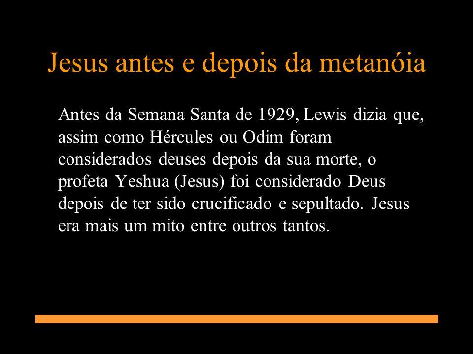 Jesus antes e depois da metanóia Antes da Semana Santa de 1929, Lewis dizia que, assim como Hércules ou Odim foram considerados deuses depois da sua m
