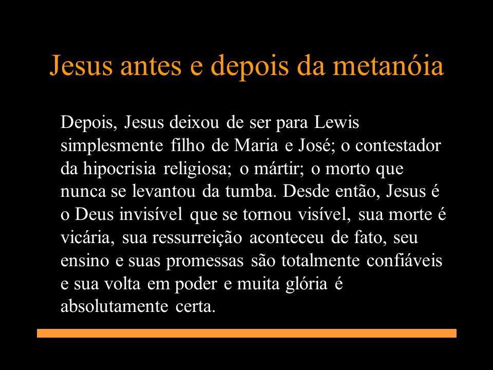 Jesus antes e depois da metanóia Depois, Jesus deixou de ser para Lewis simplesmente filho de Maria e José; o contestador da hipocrisia religiosa; o m