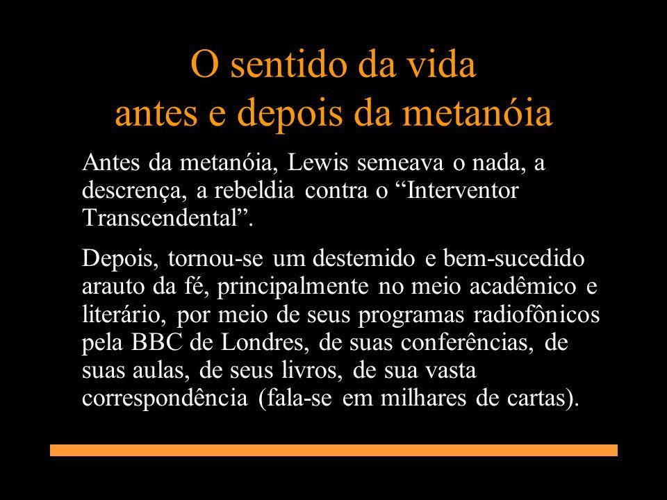 O sentido da vida antes e depois da metanóia Antes da metanóia, Lewis semeava o nada, a descrença, a rebeldia contra o Interventor Transcendental. Dep