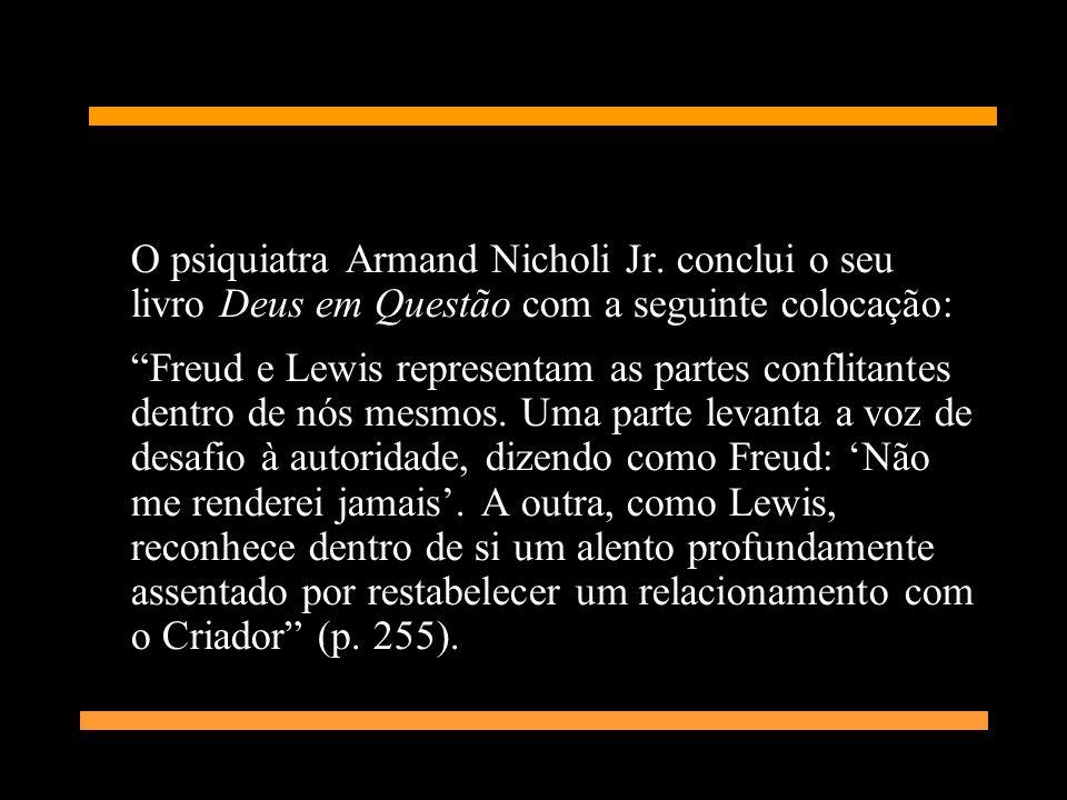 O psiquiatra Armand Nicholi Jr. conclui o seu livro Deus em Questão com a seguinte colocação: Freud e Lewis representam as partes conflitantes dentro