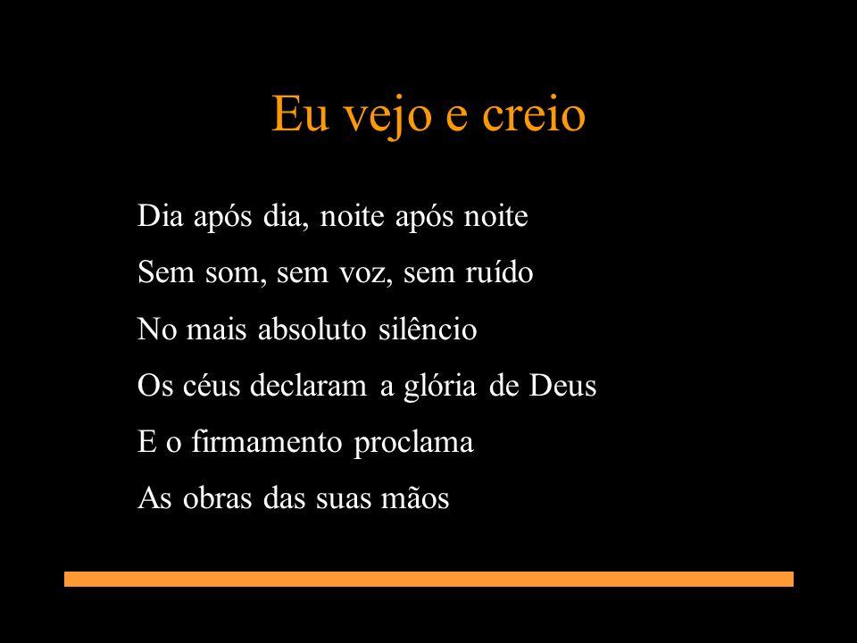 Eu vejo e creio Dia após dia, noite após noite Sem som, sem voz, sem ruído No mais absoluto silêncio Os céus declaram a glória de Deus E o firmamento