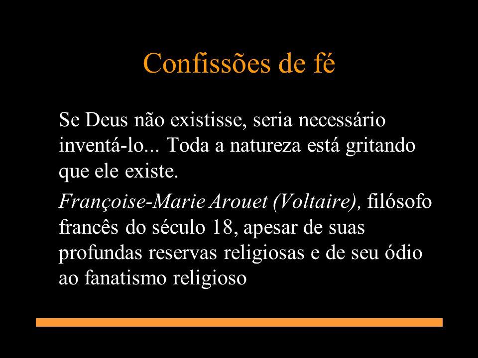 Confissões de fé Se Deus não existisse, seria necessário inventá-lo... Toda a natureza está gritando que ele existe. Françoise-Marie Arouet (Voltaire)