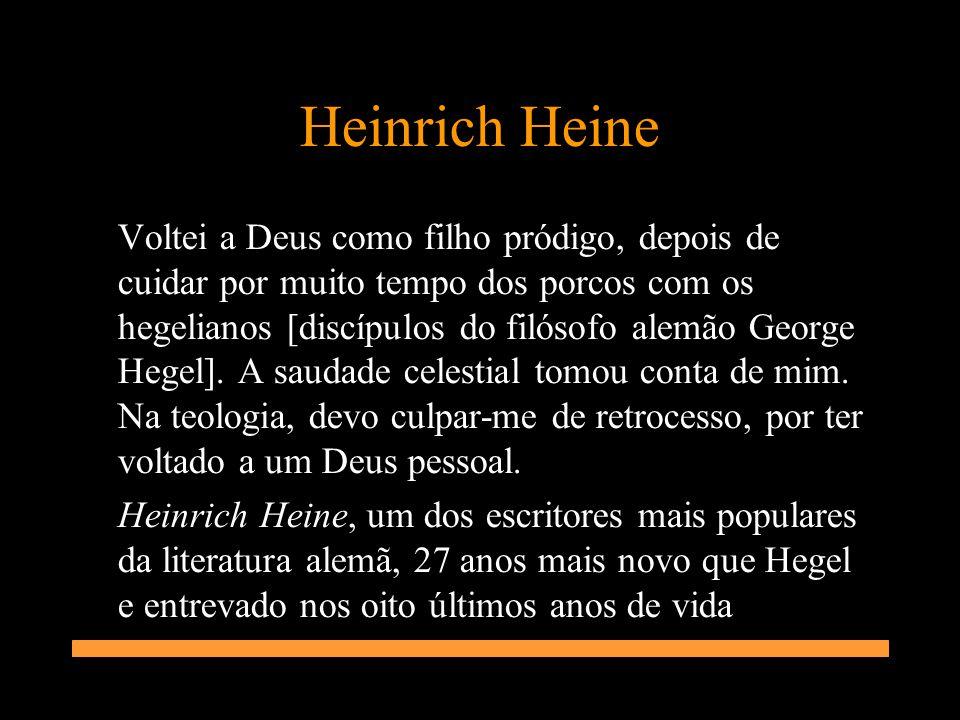 Heinrich Heine Voltei a Deus como filho pródigo, depois de cuidar por muito tempo dos porcos com os hegelianos [discípulos do filósofo alemão George H