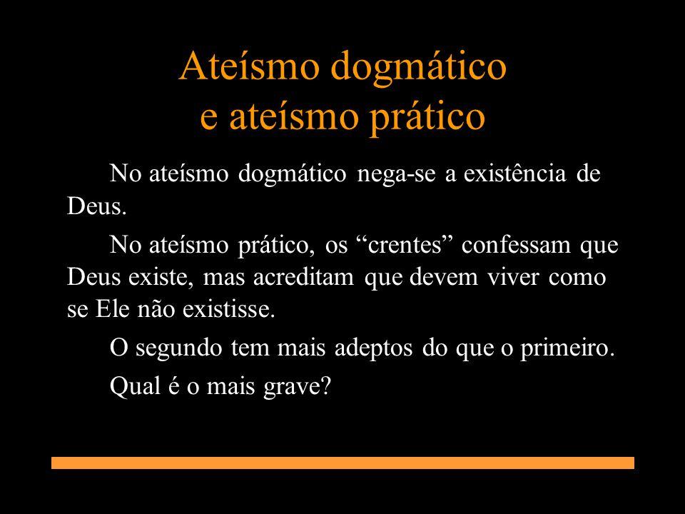 Ateísmo dogmático e ateísmo prático No ateísmo dogmático nega-se a existência de Deus. No ateísmo prático, os crentes confessam que Deus existe, mas a