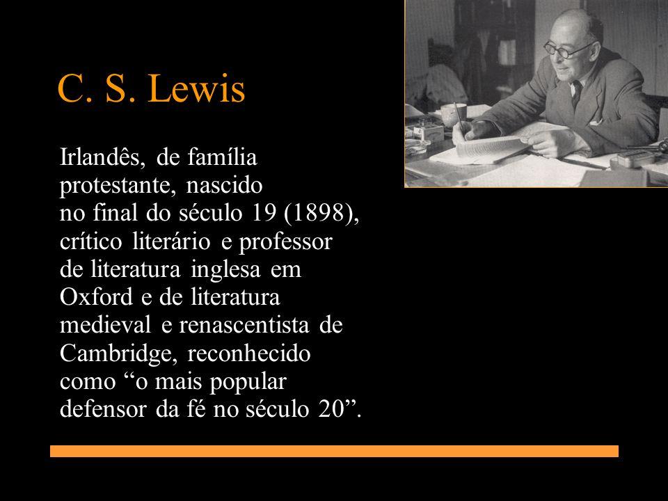 C. S. Lewis Irlandês, de família protestante, nascido no final do século 19 (1898), crítico literário e professor de literatura inglesa em Oxford e de