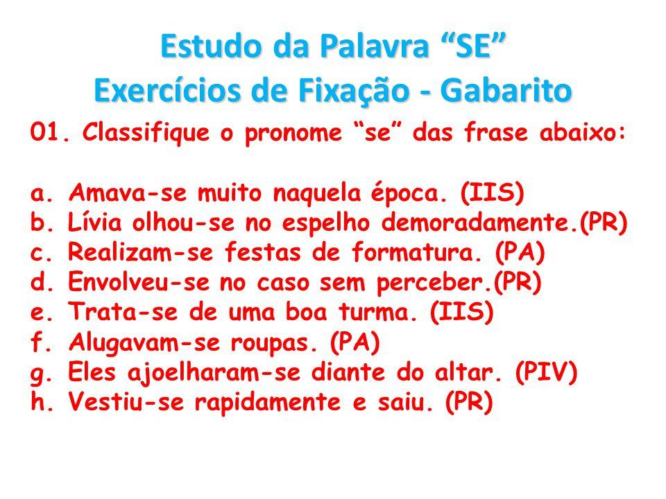 Estudo da Palavra SE Exercícios de Fixação - Gabarito 01. Classifique o pronome se das frase abaixo: a.Amava-se muito naquela época. (IIS) b.Lívia olh