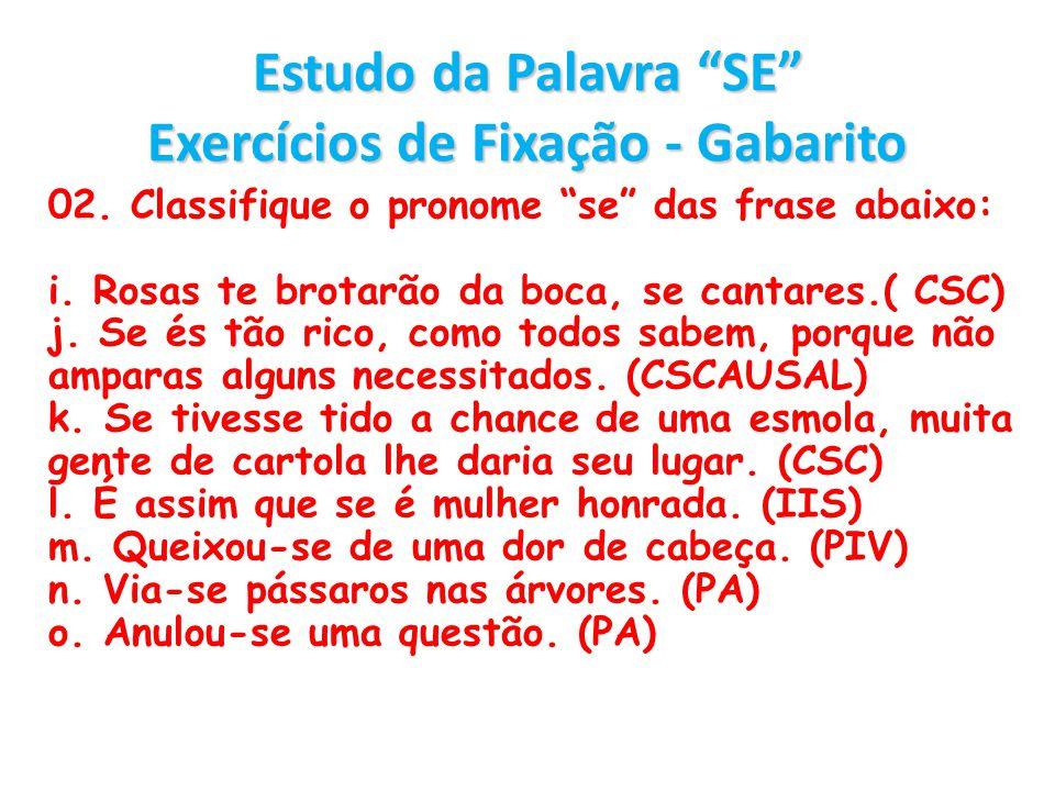 Estudo da Palavra SE Exercícios de Fixação - Gabarito 02. Classifique o pronome se das frase abaixo: i. Rosas te brotarão da boca, se cantares.( CSC)