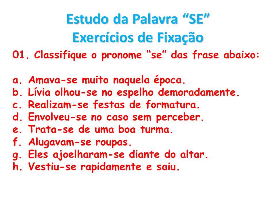 Estudo da Palavra SE Exercícios de Fixação 01. Classifique o pronome se das frase abaixo: a.Amava-se muito naquela época. b.Lívia olhou-se no espelho