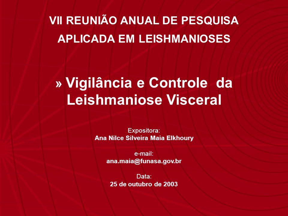Expositora: Ana Nilce Silveira Maia Elkhoury e-mail: ana.maia@funasa.gov.br Data: 25 de outubro de 2003 VII REUNIÃO ANUAL DE PESQUISA APLICADA EM LEISHMANIOSES » Vigilância e Controle da Leishmaniose Visceral