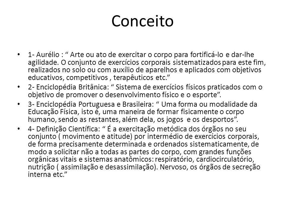 Conceito 1- Aurélio : Arte ou ato de exercitar o corpo para fortificá-lo e dar-lhe agilidade. O conjunto de exercícios corporais sistematizados para e